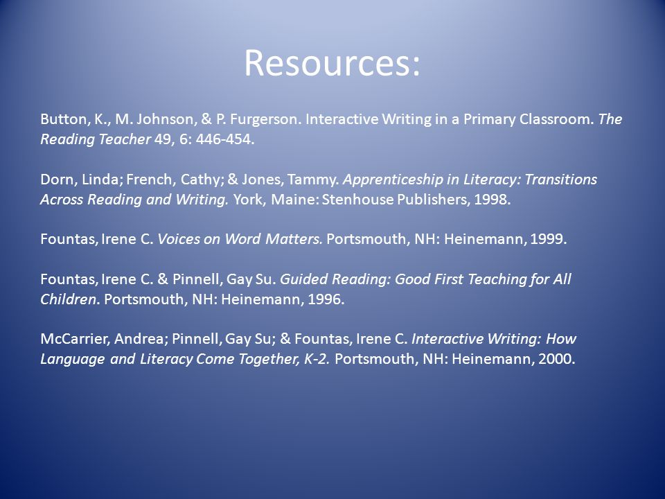 Resources: Button, K., M. Johnson, & P. Furgerson. Interactive Writing in a Primary Classroom. The Reading Teacher 49, 6: 446-454.