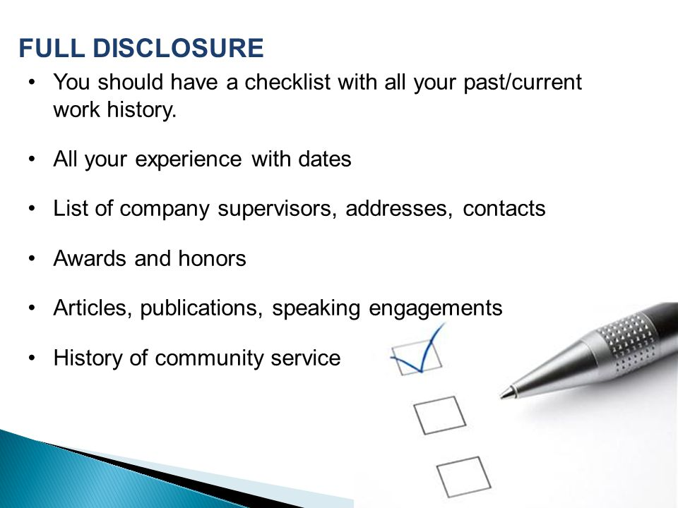 FULL DISCLOSURE You should have a checklist with all your past/current work history. All your experience with dates.