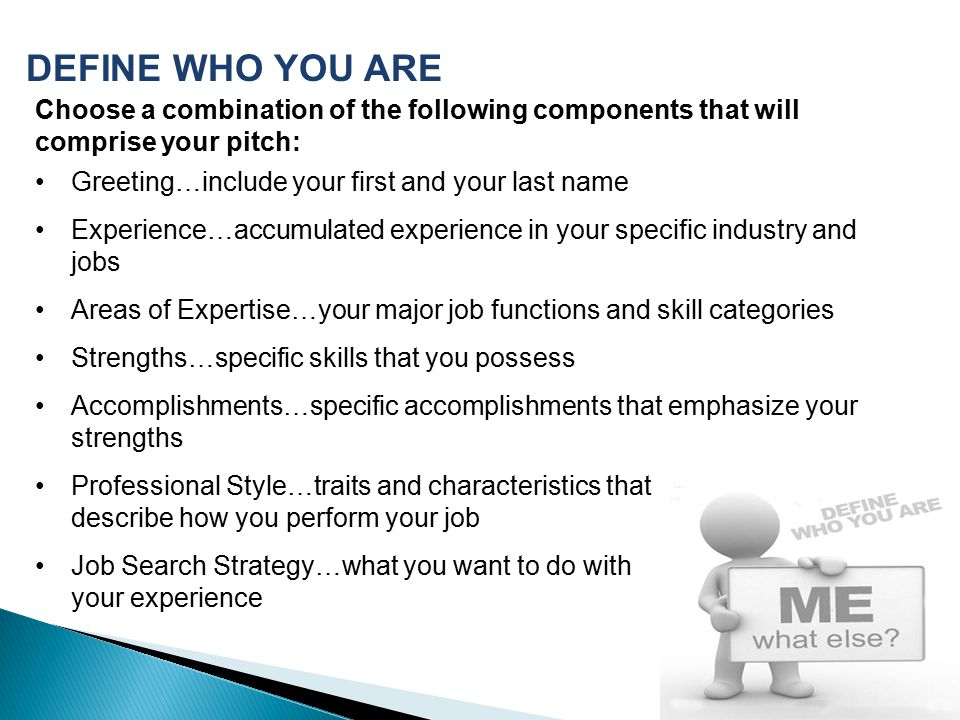 DEFINE WHO YOU ARE Choose a combination of the following components that will comprise your pitch: Greeting…include your first and your last name.