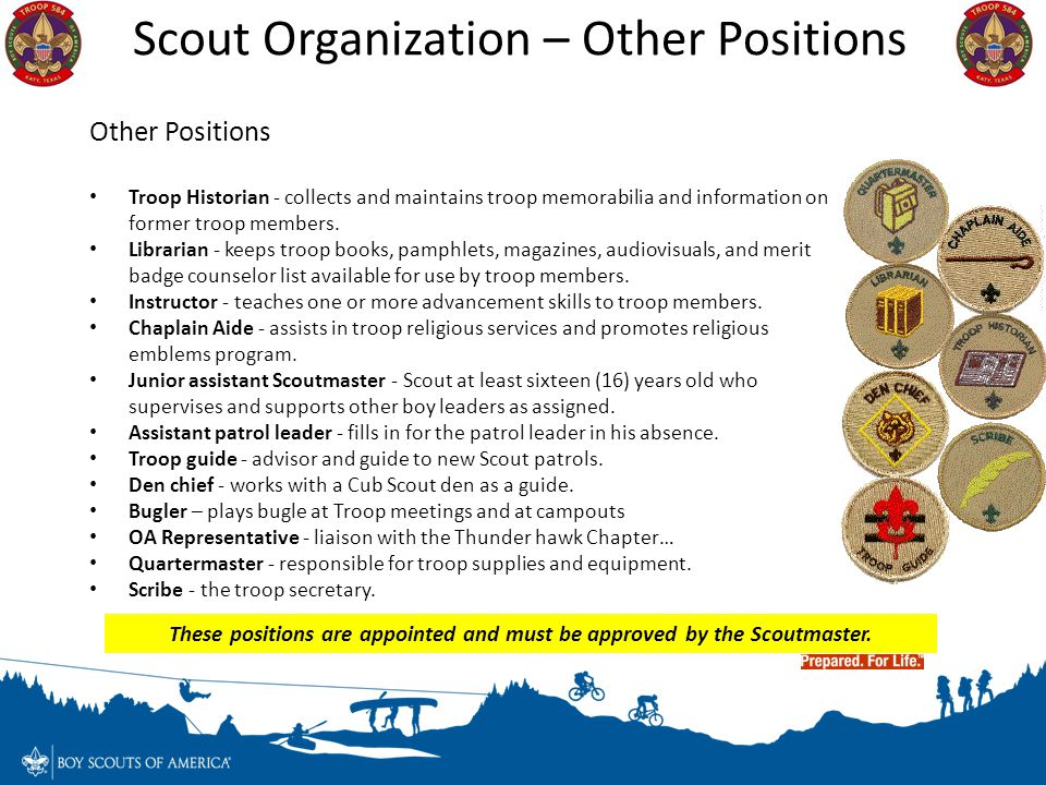 These positions are appointed and must be approved by the Scoutmaster.