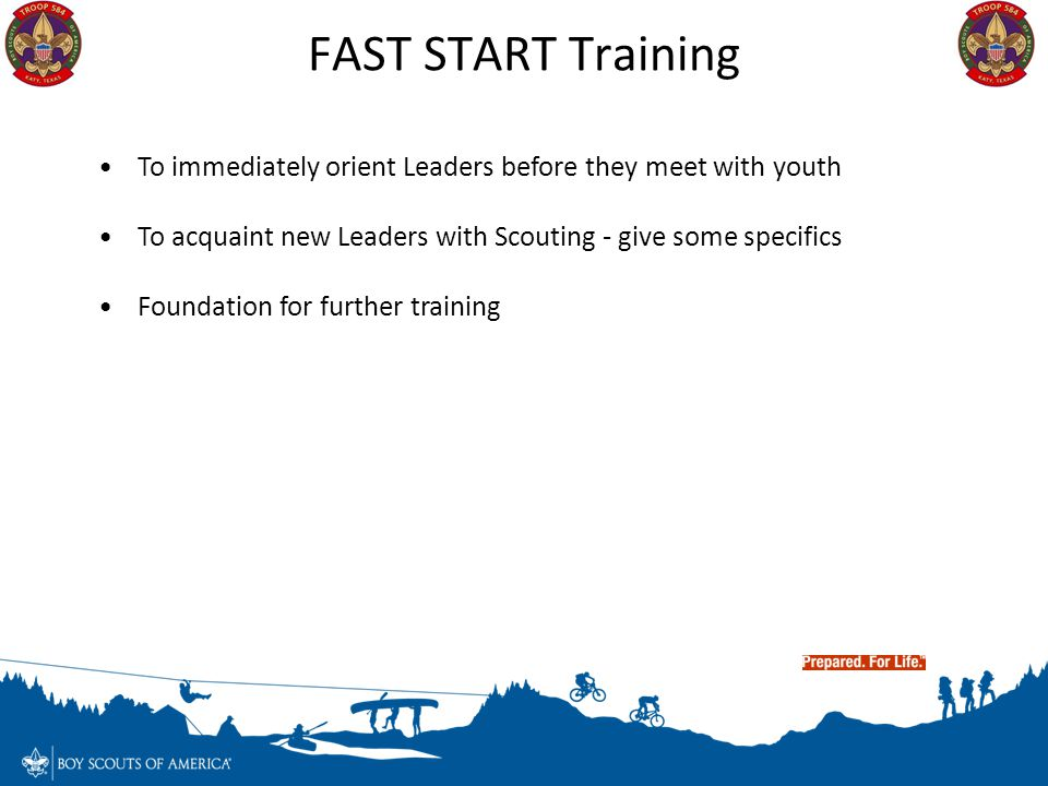 FAST START Training To immediately orient Leaders before they meet with youth. To acquaint new Leaders with Scouting - give some specifics.