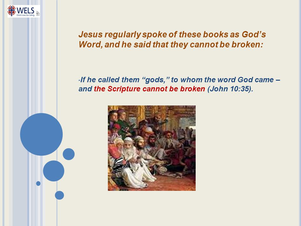 Jesus regularly spoke of these books as God's Word, and he said that they cannot be broken: