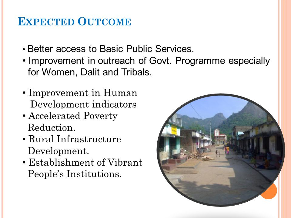 Expected Outcome • Better access to Basic Public Services. • Improvement in outreach of Govt. Programme especially for Women, Dalit and Tribals.