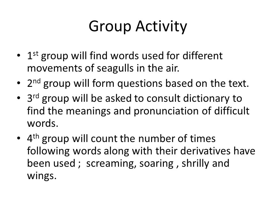 Group Activity 1st group will find words used for different movements of seagulls in the air. 2nd group will form questions based on the text.