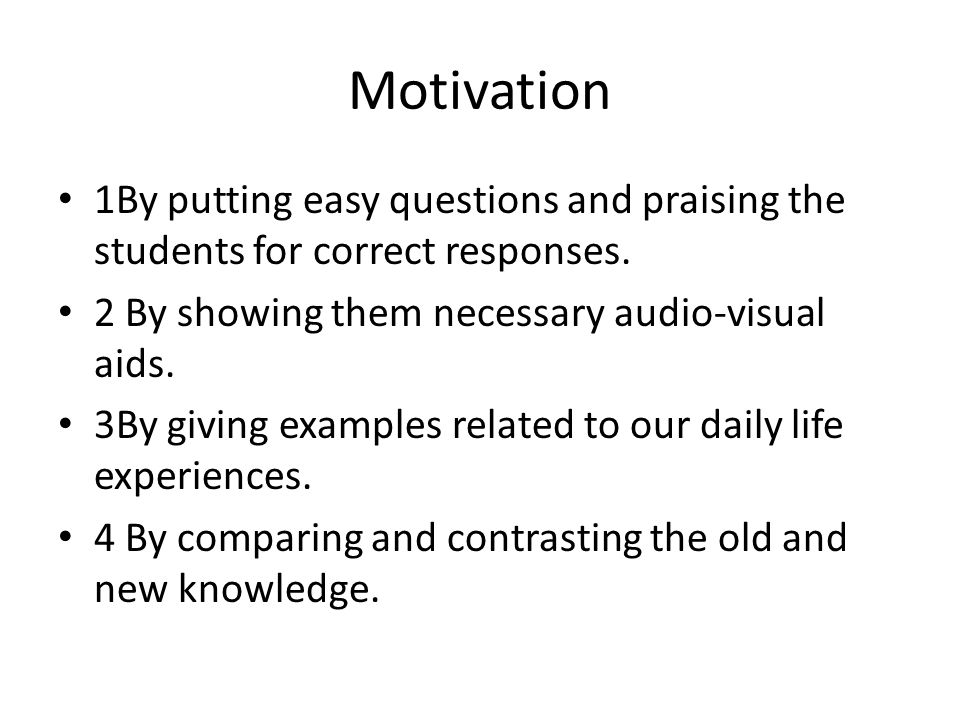 Motivation 1By putting easy questions and praising the students for correct responses. 2 By showing them necessary audio-visual aids.