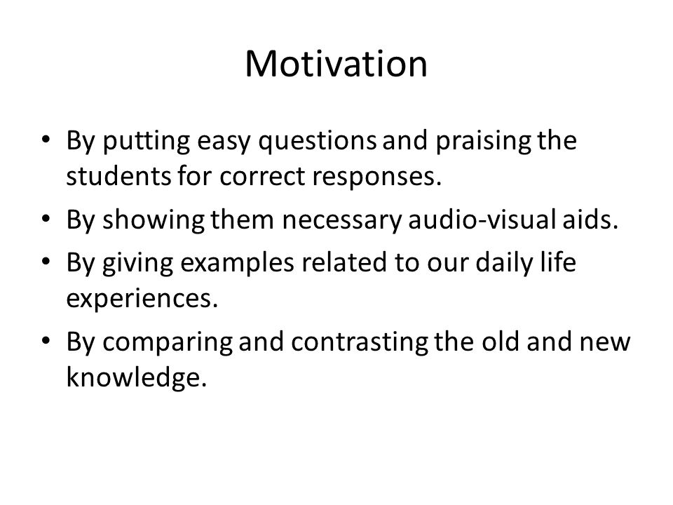 Motivation By putting easy questions and praising the students for correct responses. By showing them necessary audio-visual aids.