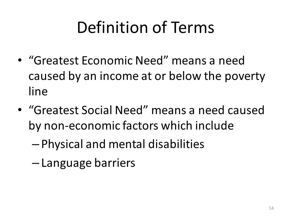 Definition of Terms Greatest Economic Need means a need caused by an income at or below the poverty line.