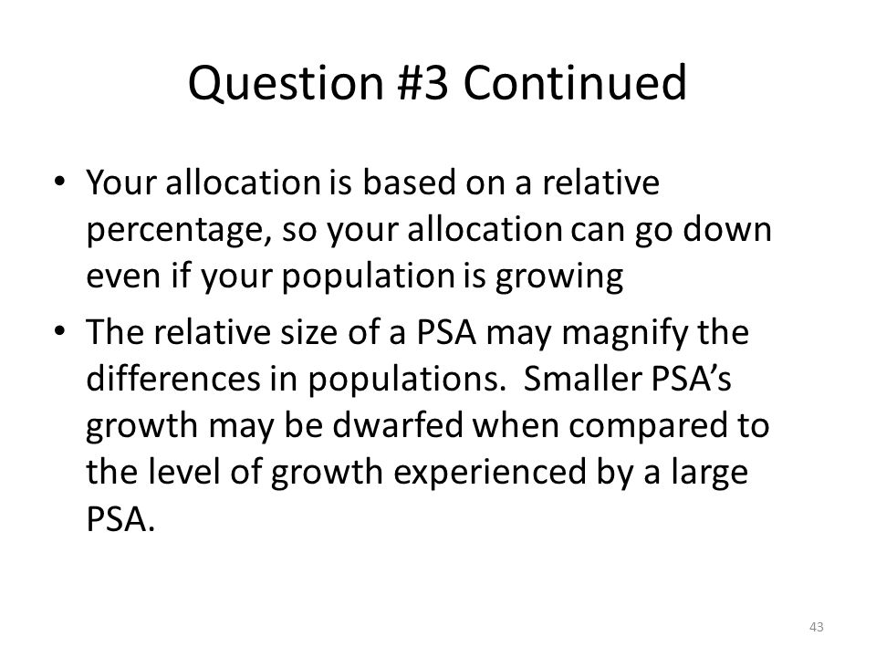 Question #3 Continued Your allocation is based on a relative percentage, so your allocation can go down even if your population is growing.