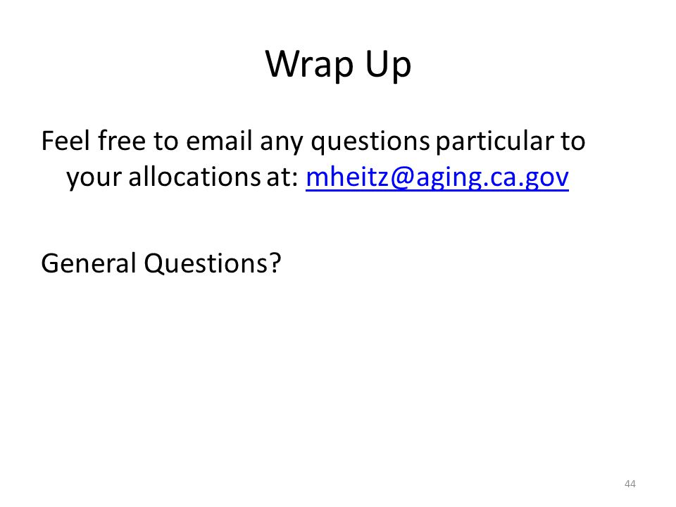 Wrap Up Feel free to email any questions particular to your allocations at: mheitz@aging.ca.gov General Questions.