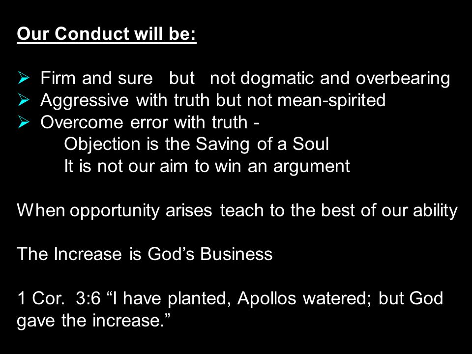 Our Conduct will be: Firm and sure but not dogmatic and overbearing. Aggressive with truth but not mean-spirited.