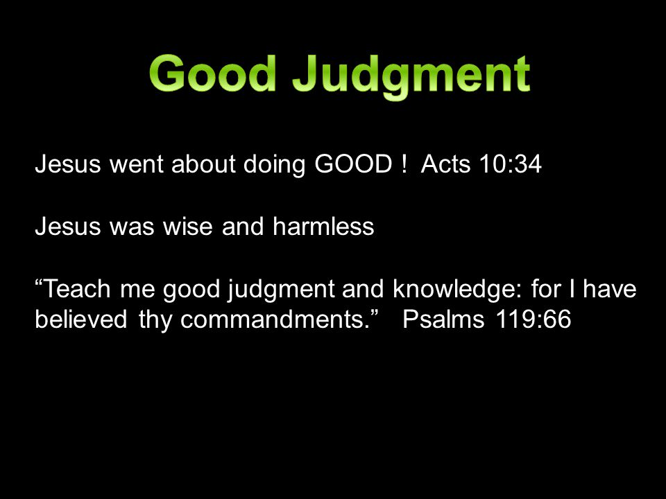 Good Judgment Jesus went about doing GOOD ! Acts 10:34