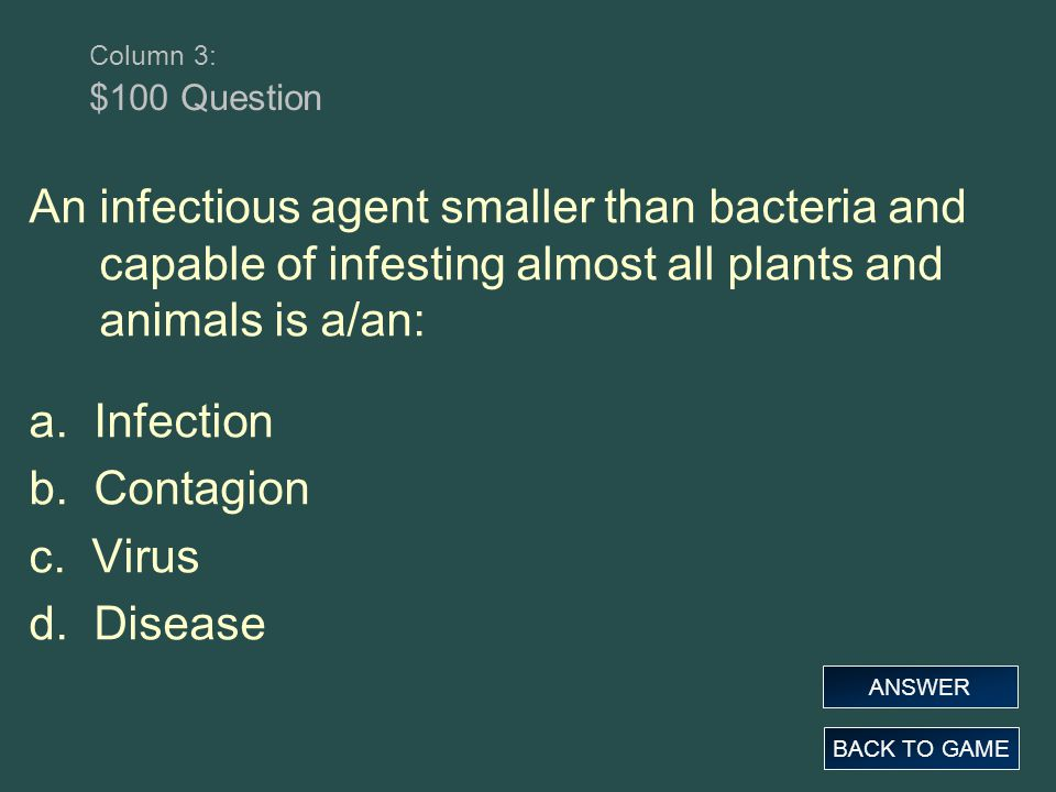 Column 3: $100 Question An infectious agent smaller than bacteria and capable of infesting almost all plants and animals is a/an: