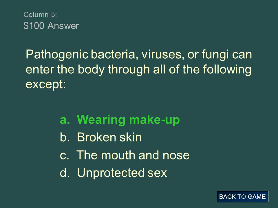 Column 5: $100 Answer Pathogenic bacteria, viruses, or fungi can enter the body through all of the following except: