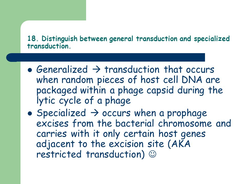 18. Distinguish between general transduction and specialized transduction.