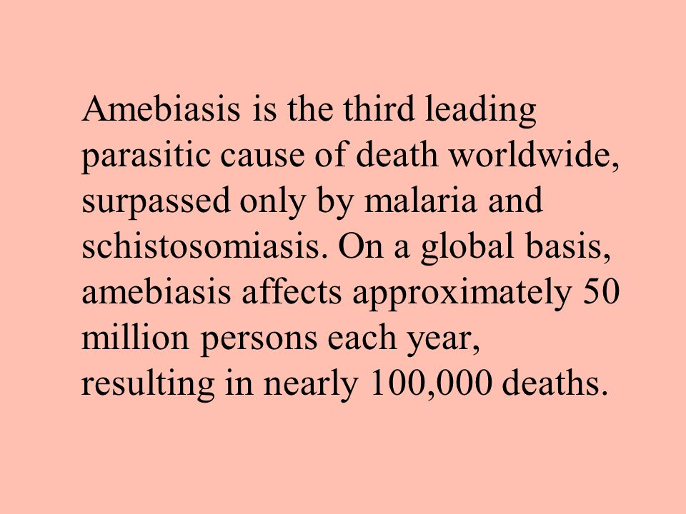 Amebiasis is the third leading parasitic cause of death worldwide, surpassed only by malaria and schistosomiasis. On a global basis, amebiasis affects approximately 50 million persons each year, resulting in nearly 100,000 deaths.
