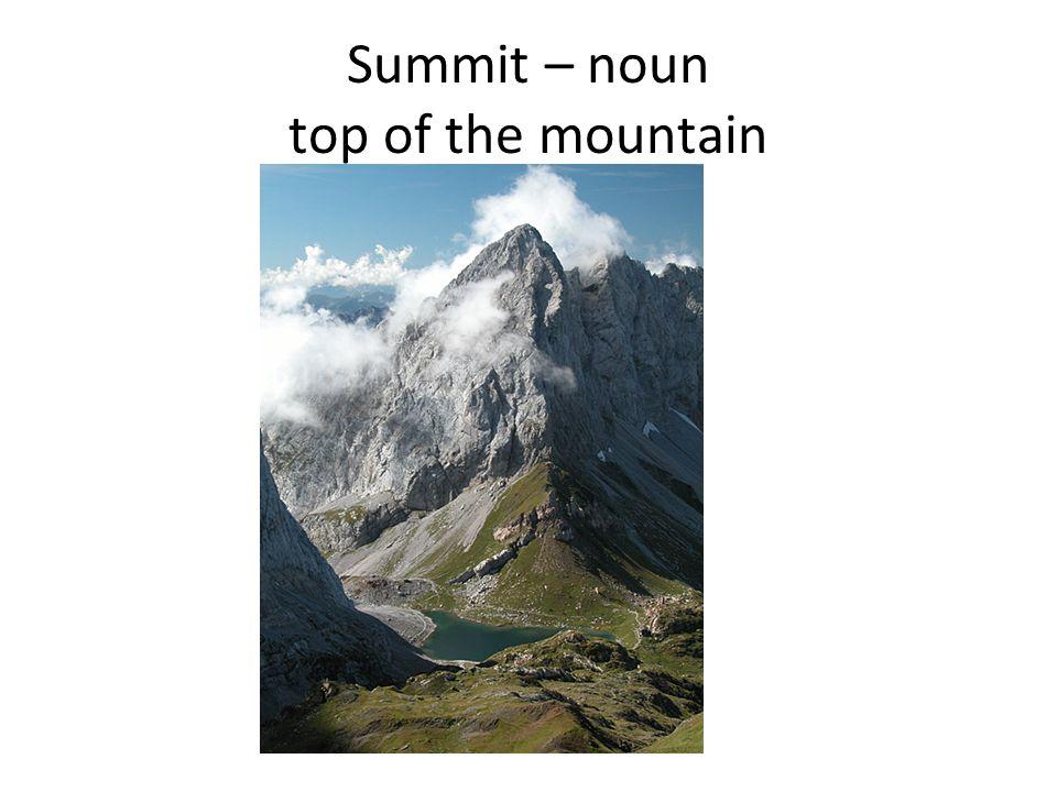 Summit – noun top of the mountain