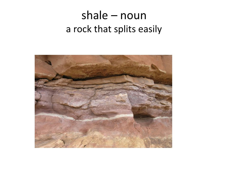 shale – noun a rock that splits easily