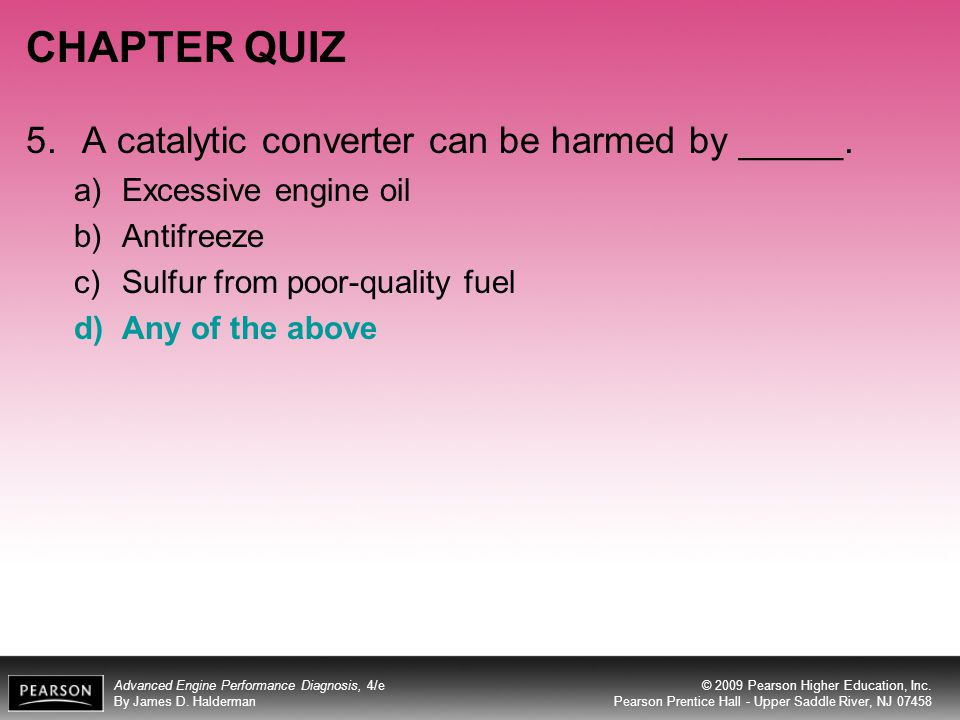 CHAPTER QUIZ 5. A catalytic converter can be harmed by _____.