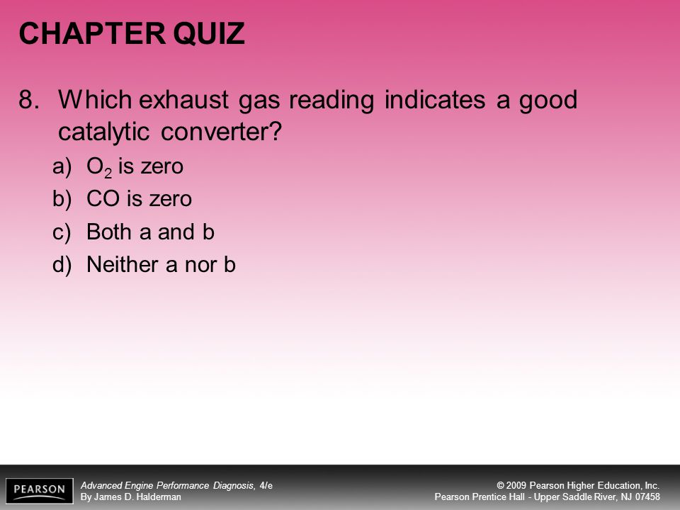 CHAPTER QUIZ 8. Which exhaust gas reading indicates a good catalytic converter O2 is zero. CO is zero.