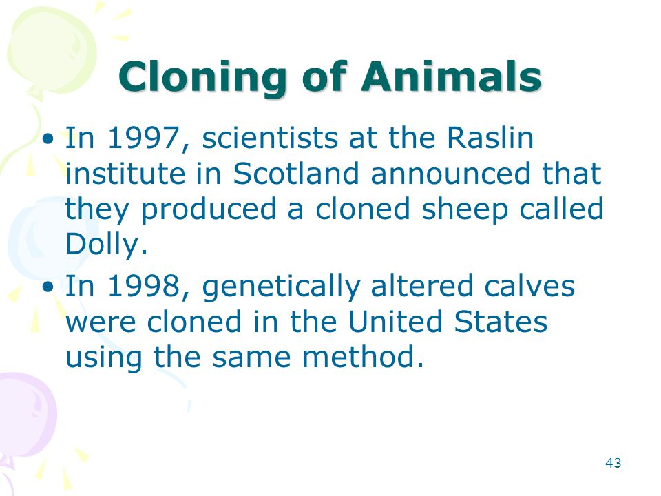 Cloning of Animals In 1997, scientists at the Raslin institute in Scotland announced that they produced a cloned sheep called Dolly.