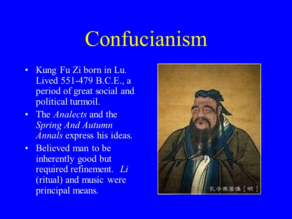 Confucianism Kung Fu Zi born in Lu. Lived 551-479 B.C.E., a period of great social and political turmoil.