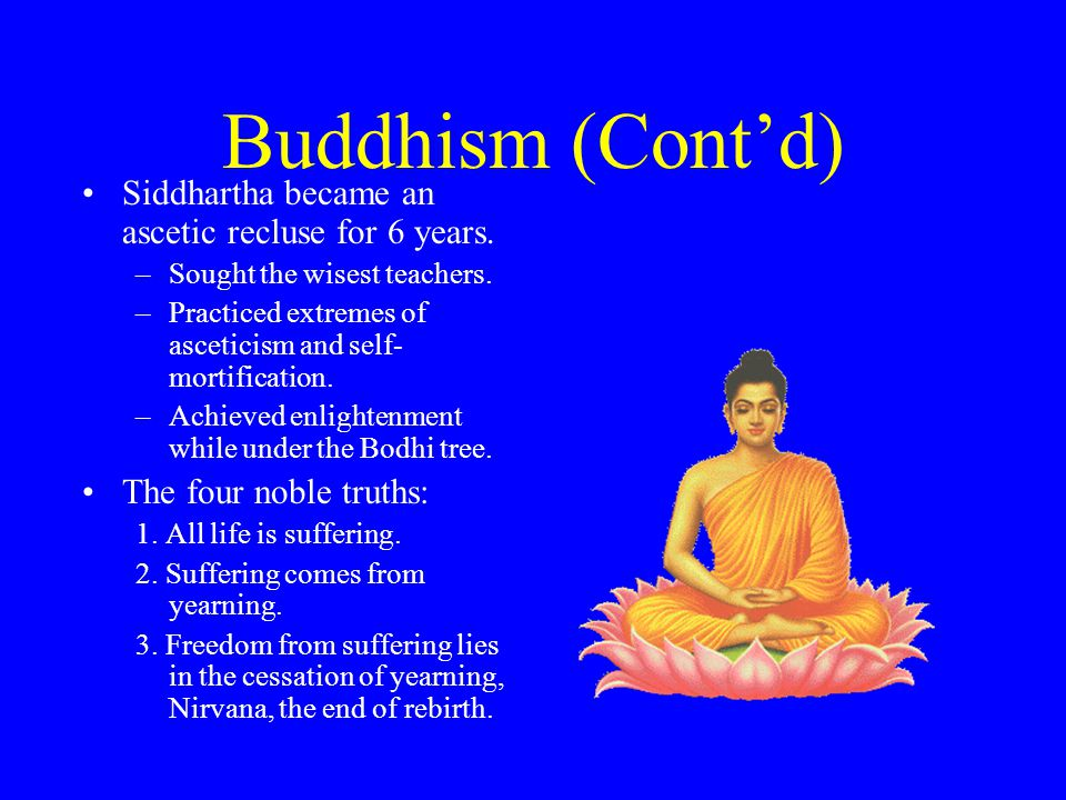 Buddhism (Cont'd) Siddhartha became an ascetic recluse for 6 years.