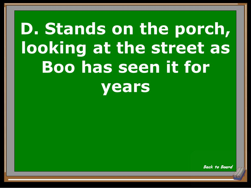 D. Stands on the porch, looking at the street as Boo has seen it for years