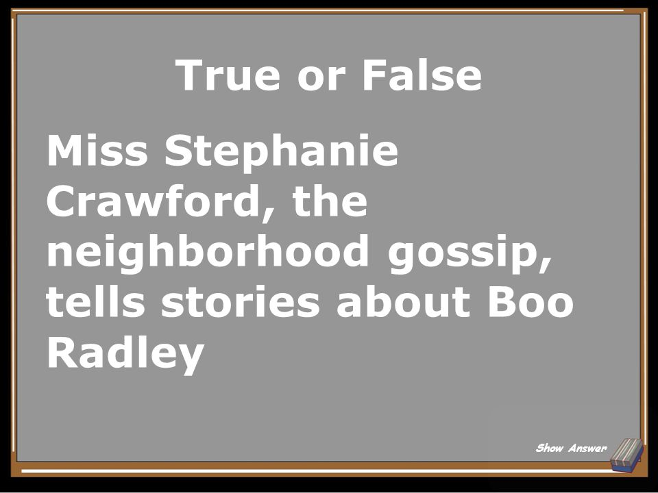 True or False Miss Stephanie Crawford, the neighborhood gossip, tells stories about Boo Radley.