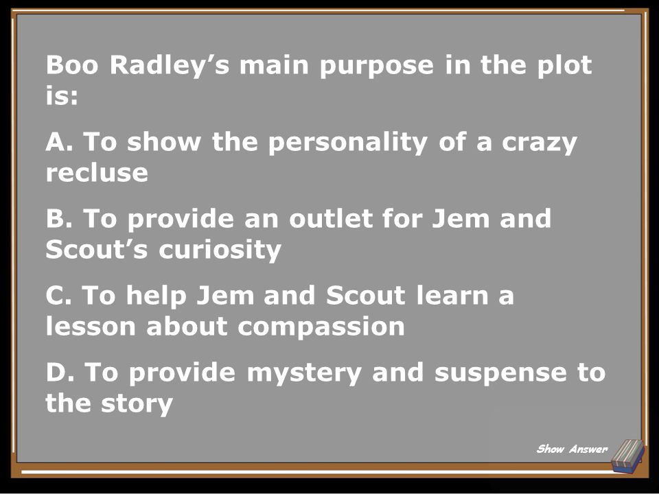 Boo Radley's main purpose in the plot is: