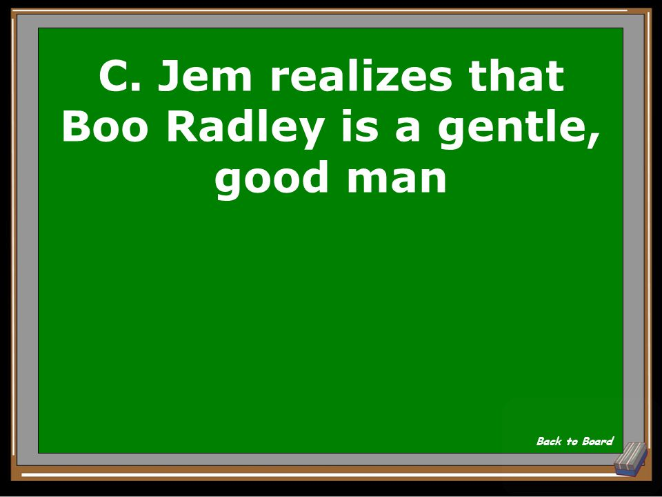 C. Jem realizes that Boo Radley is a gentle, good man
