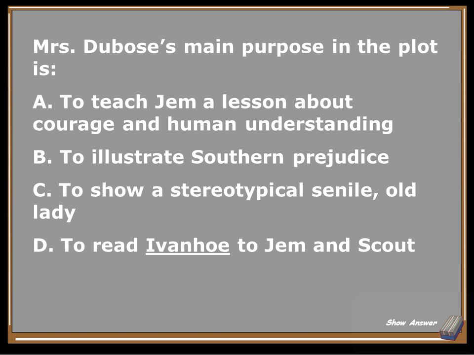Mrs. Dubose's main purpose in the plot is:
