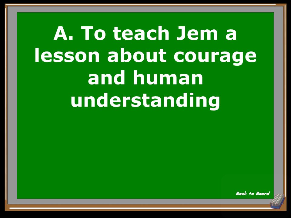 A. To teach Jem a lesson about courage and human understanding