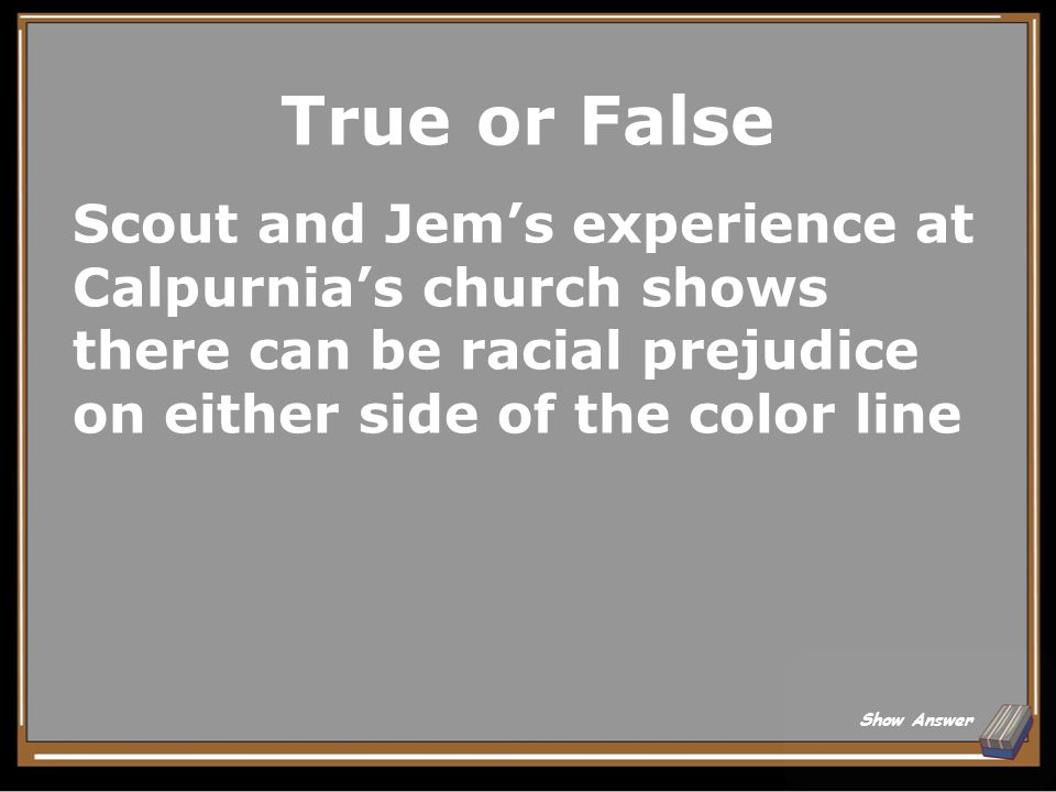 True or False Scout and Jem's experience at Calpurnia's church shows there can be racial prejudice on either side of the color line.