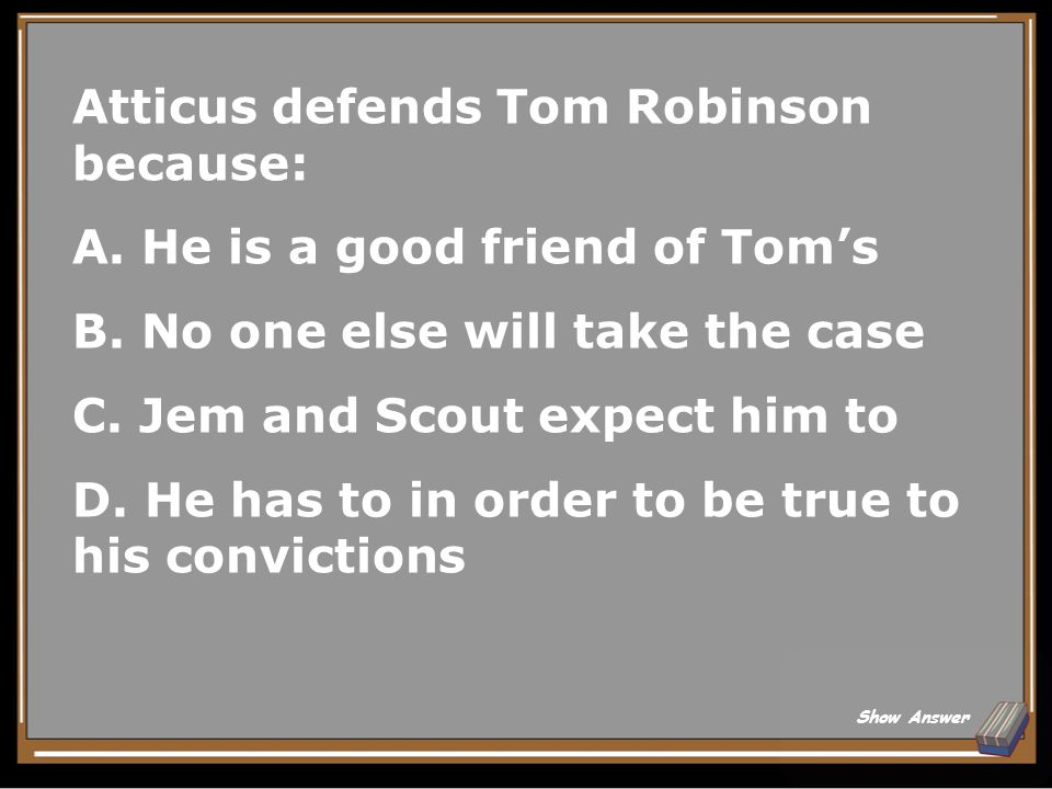 Atticus defends Tom Robinson because: A. He is a good friend of Tom's