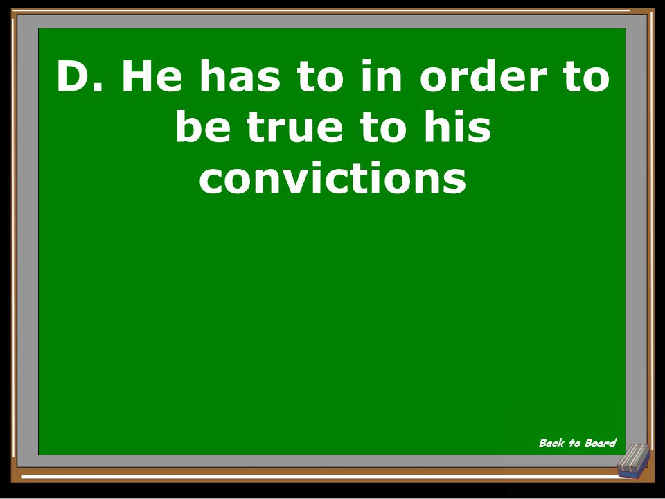 D. He has to in order to be true to his convictions