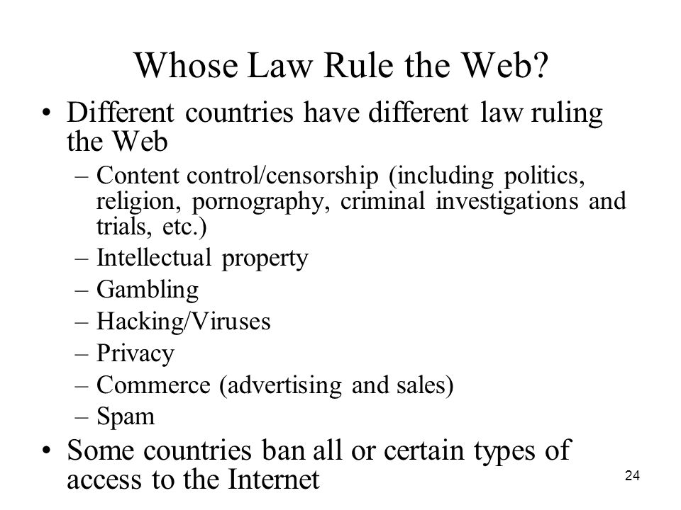 Whose Law Rule the Web Different countries have different law ruling the Web.