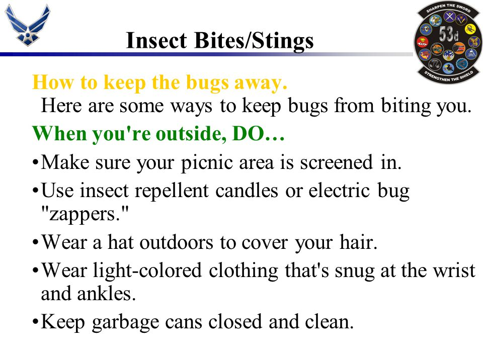 Insect Bites/Stings How to keep the bugs away. Here are some ways to keep bugs from biting you. When you re outside, DO…