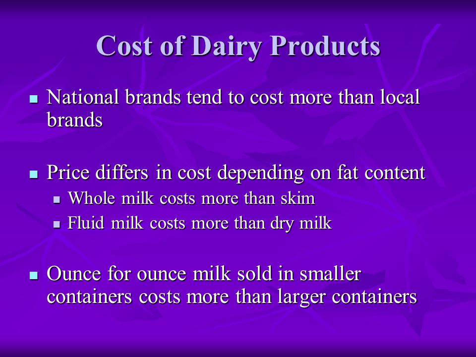 Cost of Dairy Products National brands tend to cost more than local brands. Price differs in cost depending on fat content.