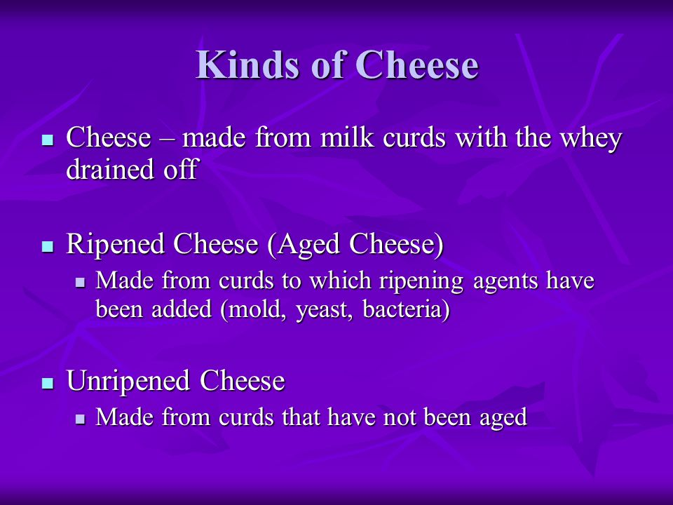 Kinds of Cheese Cheese – made from milk curds with the whey drained off. Ripened Cheese (Aged Cheese)