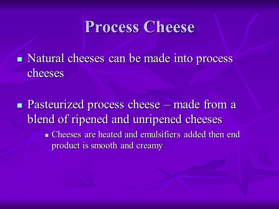 Process Cheese Natural cheeses can be made into process cheeses
