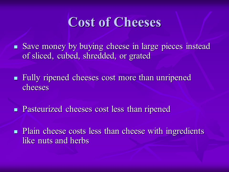 Cost of Cheeses Save money by buying cheese in large pieces instead of sliced, cubed, shredded, or grated.