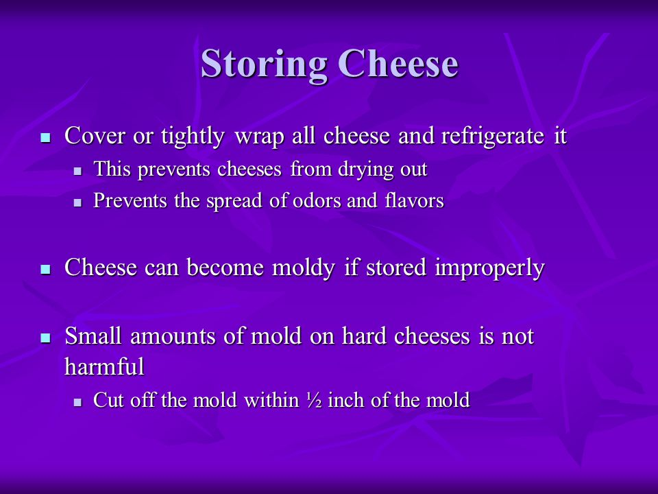 Storing Cheese Cover or tightly wrap all cheese and refrigerate it