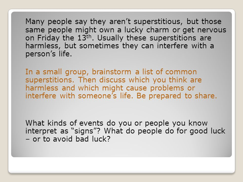 Many people say they aren't superstitious, but those same people might own a lucky charm or get nervous on Friday the 13th. Usually these superstitions are harmless, but sometimes they can interfere with a person's life.