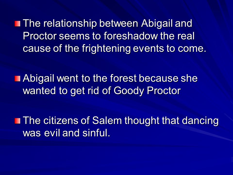 The relationship between Abigail and Proctor seems to foreshadow the real cause of the frightening events to come.