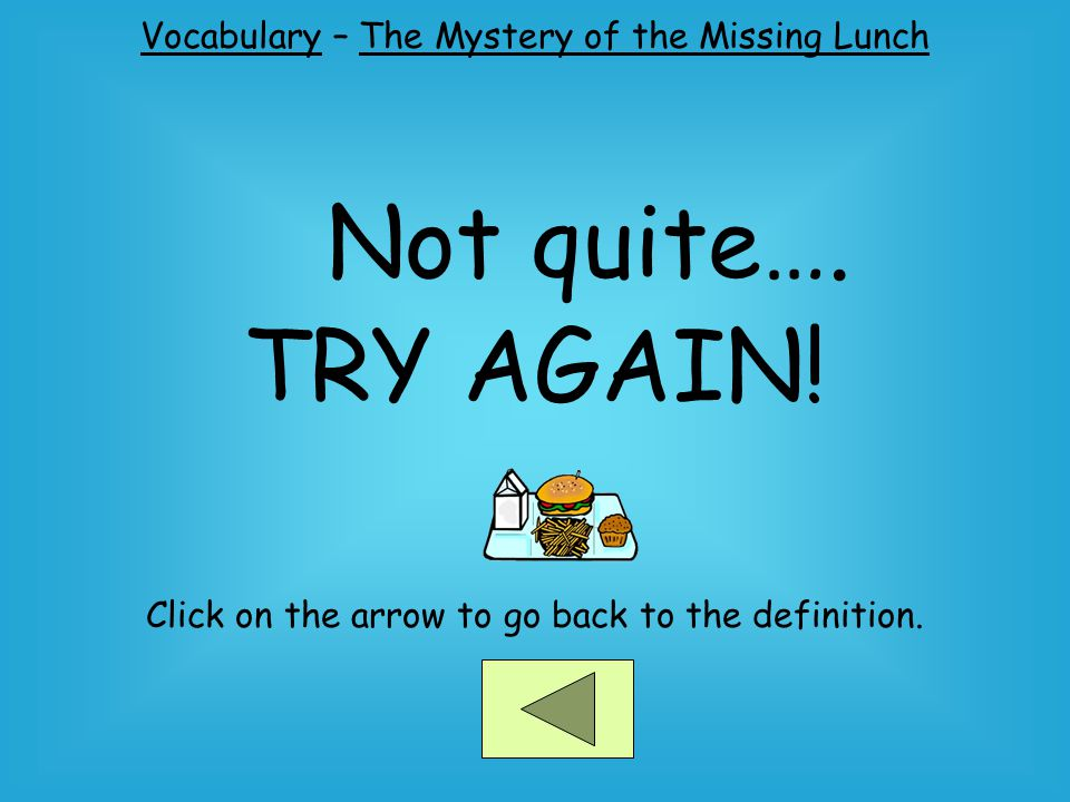 Not quite…. TRY AGAIN! Vocabulary – The Mystery of the Missing Lunch