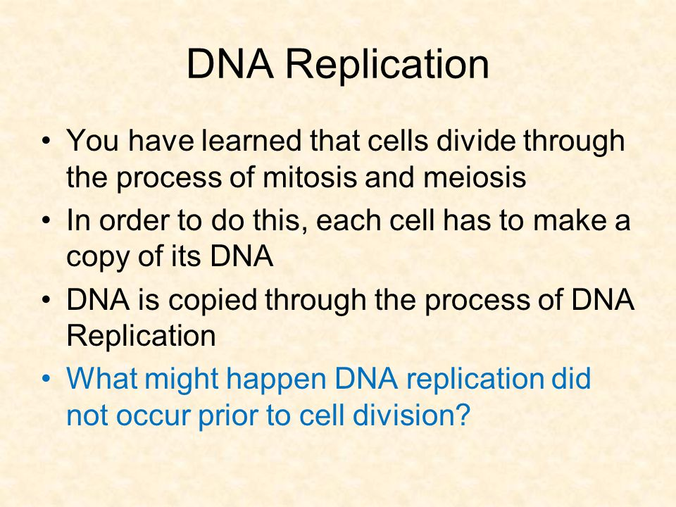 DNA Replication You have learned that cells divide through the process of mitosis and meiosis.