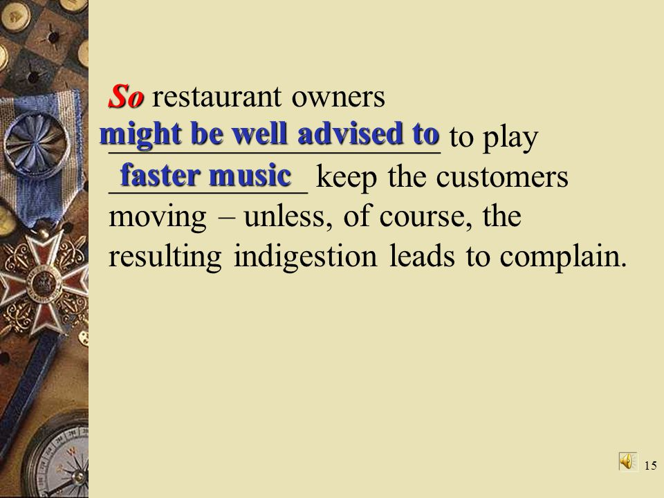 So restaurant owners ____________________ to play ____________ keep the customers moving – unless, of course, the resulting indigestion leads to complain.