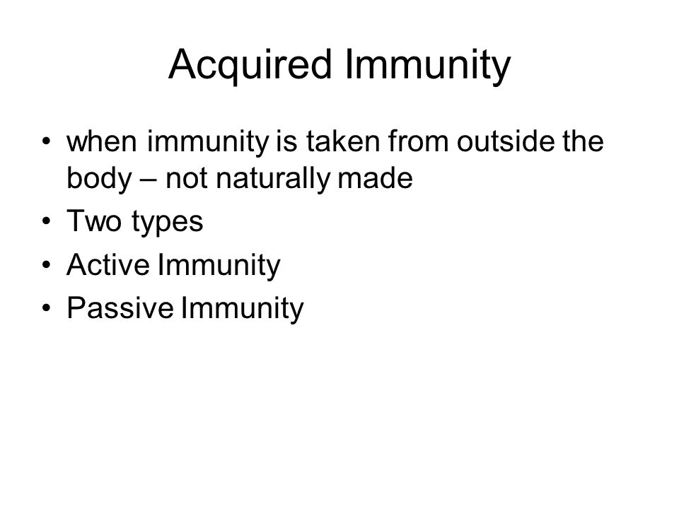 Acquired Immunity when immunity is taken from outside the body – not naturally made. Two types. Active Immunity.