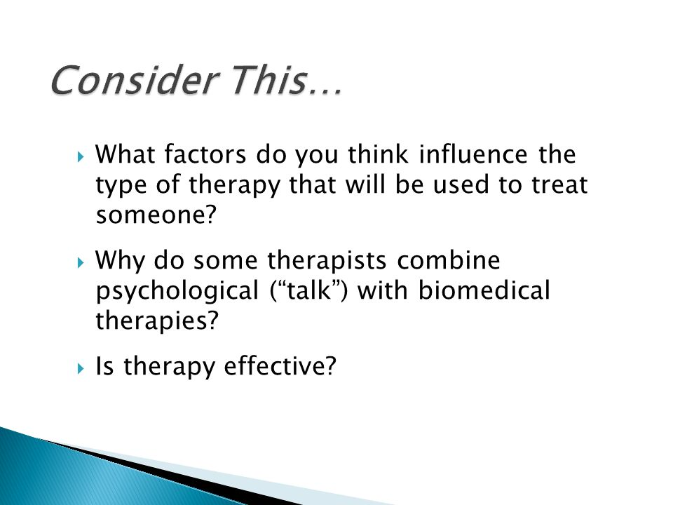 Consider This… What factors do you think influence the type of therapy that will be used to treat someone