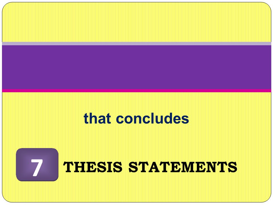 that concludes 7 THESIS STATEMENTS